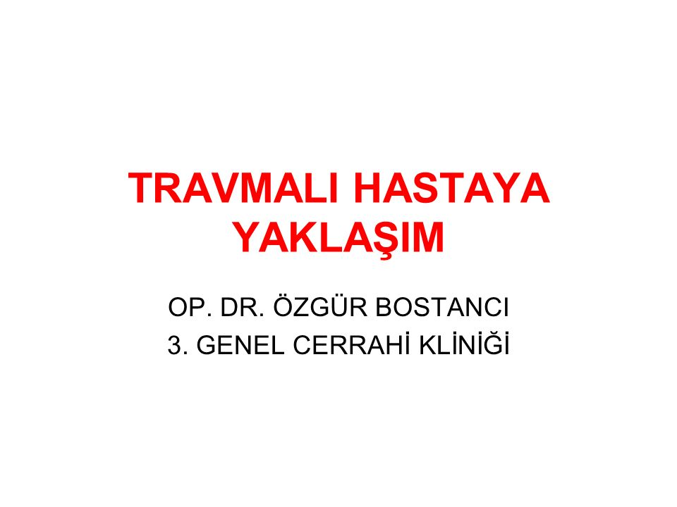 TRAVMALI HASTAYA YAKLAŞIM OP. DR. ÖZGÜR BOSTANCI 3. GENEL CERRAHİ KLİNİĞİ