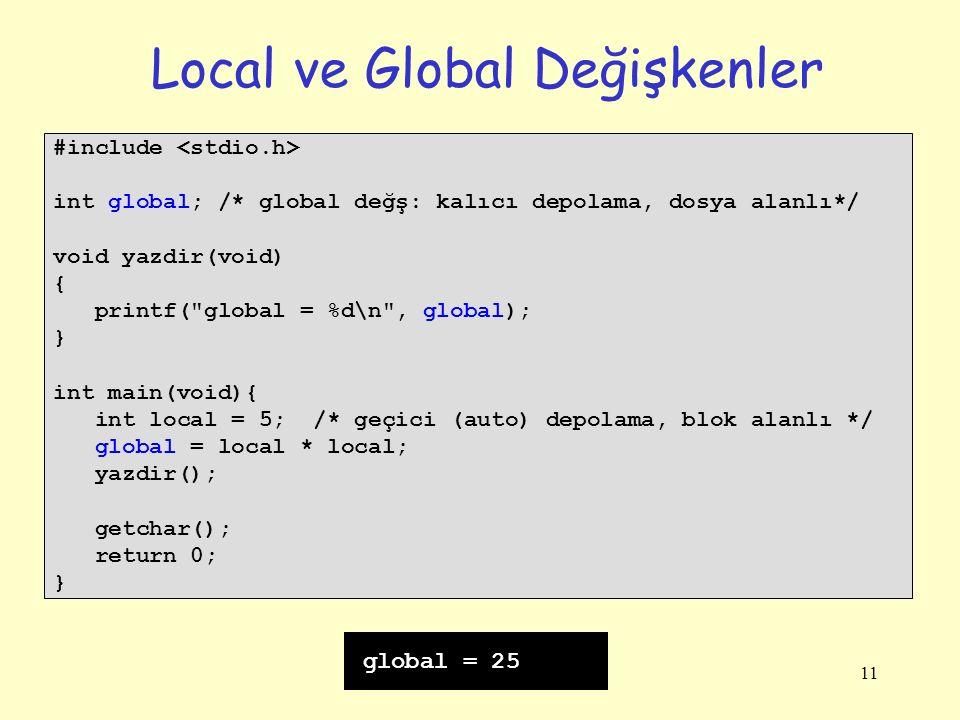 11 Local ve Global Değişkenler #include int global; /* global değş: kalıcı depolama, dosya alanlı*/ void yazdir(void) { printf( global = %d\n , global); } int main(void){ int local = 5; /* geçici (auto) depolama, blok alanlı */ global = local * local; yazdir(); getchar(); return 0; } global = 25