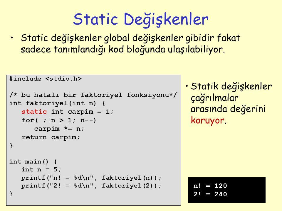 12 Static Değişkenler #include /* bu hatalı bir faktoriyel fonksiyonu*/ int faktoriyel(int n) { static int carpim = 1; for( ; n > 1; n--) carpim *= n; return carpim; } int main() { int n = 5; printf( n.