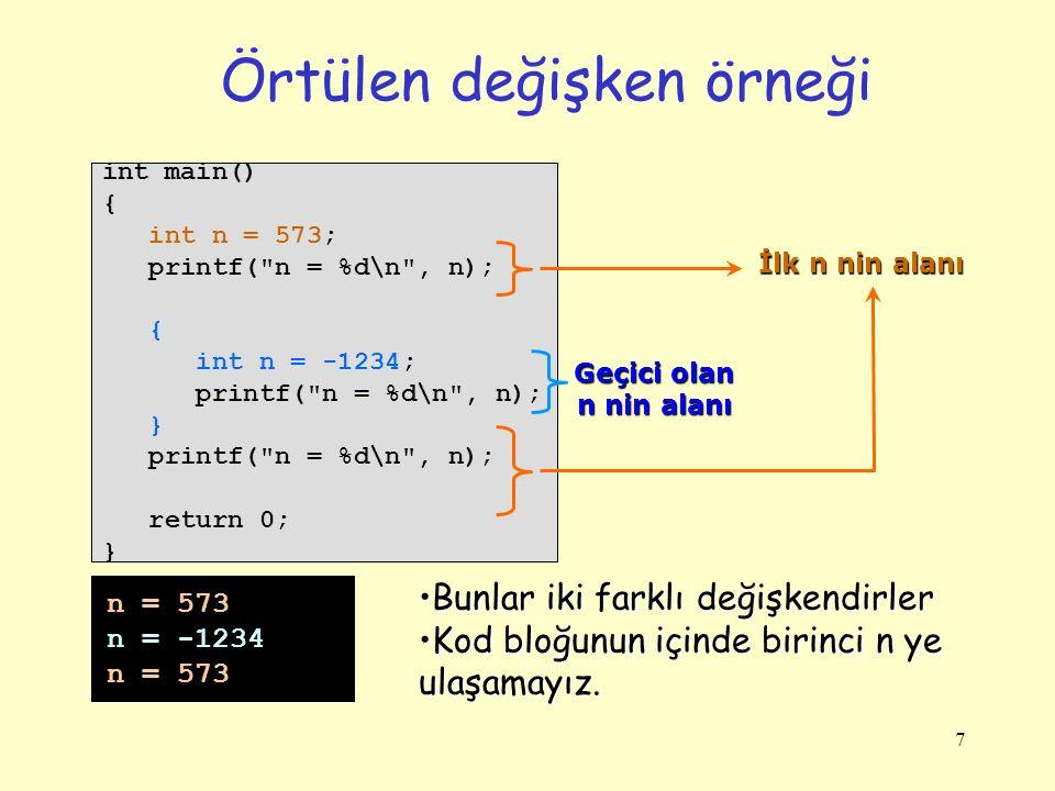 7 Örtülen değişken örneği int main() { int n = 573; printf( n = %d\n , n); { int n = -1234; printf( n = %d\n , n); } printf( n = %d\n , n); return 0; } n = 573 n = -1234 n = 573 Geçici olan n nin alanı İlk n nin alanı Bunlar iki farklı değişkendirlerBunlar iki farklı değişkendirler Kod bloğunun içinde birinci n ye ulaşamayız.Kod bloğunun içinde birinci n ye ulaşamayız.