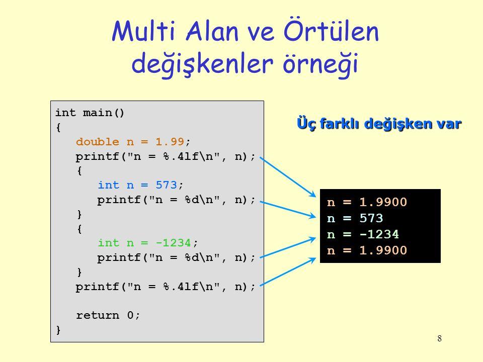 8 Multi Alan ve Örtülen değişkenler örneği int main() { double n = 1.99; printf( n = %.4lf\n , n); { int n = 573; printf( n = %d\n , n); } { int n = -1234; printf( n = %d\n , n); } printf( n = %.4lf\n , n); return 0; } n = 1.9900 n = 573 n = -1234 n = 1.9900 Üç farklı değişken var