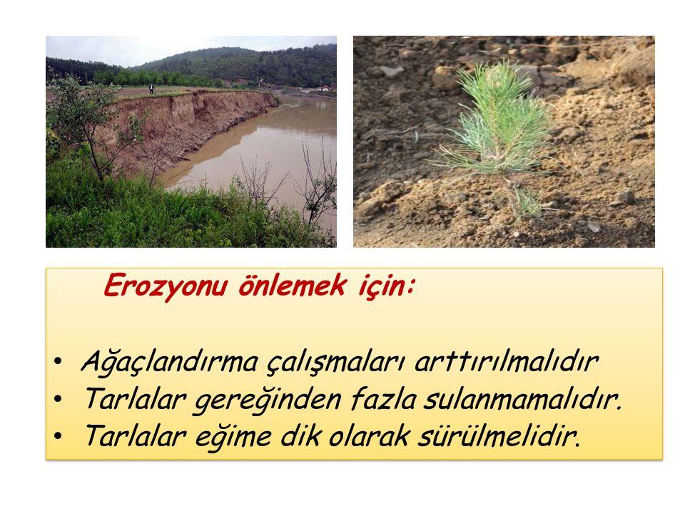 Erozyonu önlemek için: Ağaçlandırma çalışmaları arttırılmalıdır Tarlalar gereğinden fazla sulanmamalıdır. Tarlalar eğime dik olarak sürülmelidir. Eroz