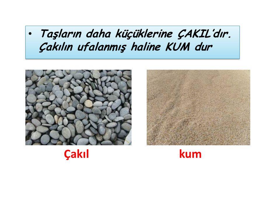 Taşların daha küçüklerine ÇAKIL'dır. Çakılın ufalanmış haline KUM dur Çakıl kum