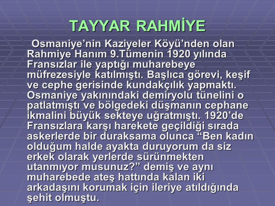 TAYYAR RAHMİYE Osmaniye'nin Kaziyeler Köyü'nden olan Rahmiye Hanım 9.Tümenin 1920 yılında Fransızlar ile yaptığı muharebeye müfrezesiyle katılmıştı. B
