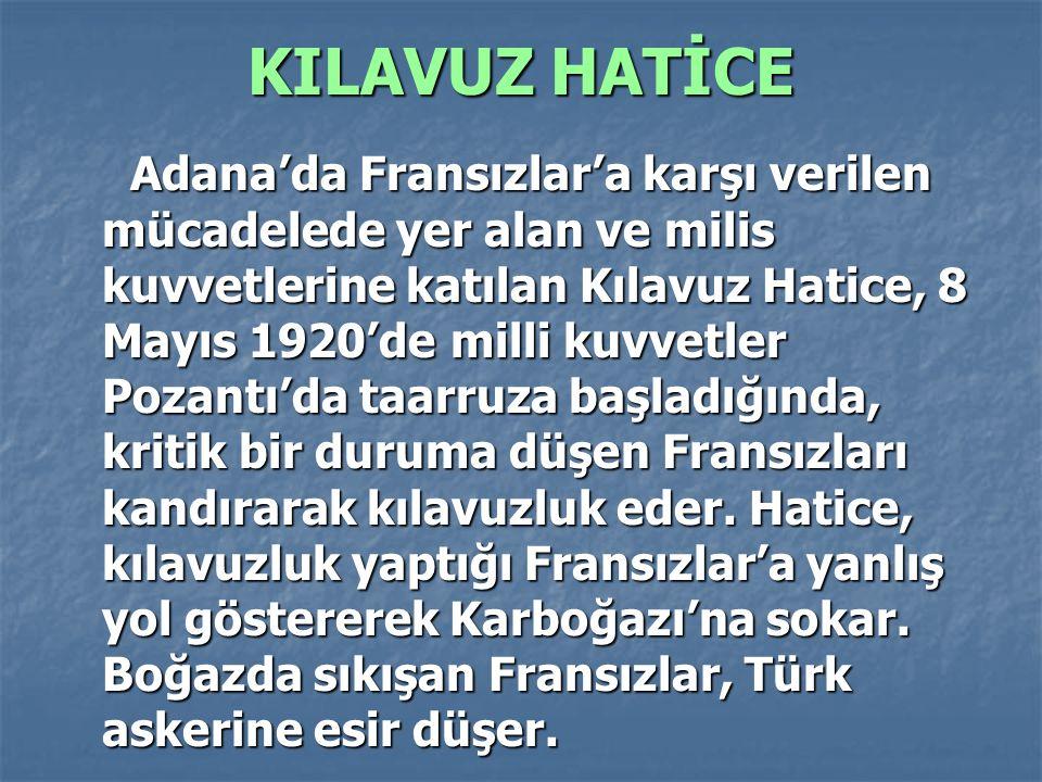 KILAVUZ HATİCE Adana'da Fransızlar'a karşı verilen mücadelede yer alan ve milis kuvvetlerine katılan Kılavuz Hatice, 8 Mayıs 1920'de milli kuvvetler P
