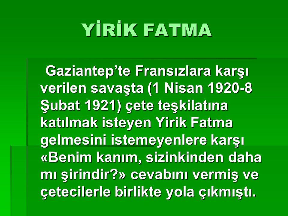 YİRİK FATMA Gaziantep'te Fransızlara karşı verilen savaşta (1 Nisan 1920-8 Şubat 1921) çete teşkilatına katılmak isteyen Yirik Fatma gelmesini istemey
