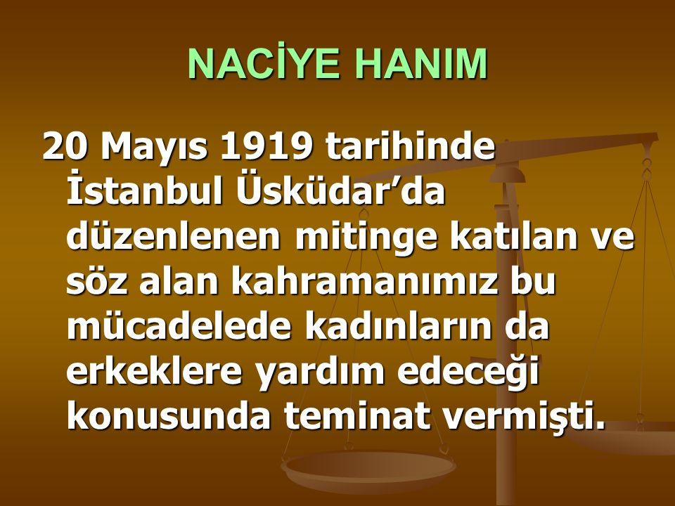 NACİYE HANIM 20 Mayıs 1919 tarihinde İstanbul Üsküdar'da düzenlenen mitinge katılan ve söz alan kahramanımız bu mücadelede kadınların da erkeklere yar
