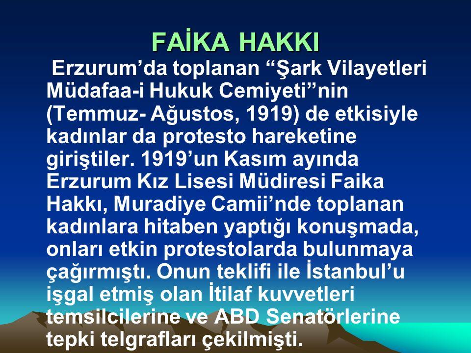 """FAİKA HAKKI Erzurum'da toplanan """"Şark Vilayetleri Müdafaa-i Hukuk Cemiyeti""""nin (Temmuz- Ağustos, 1919) de etkisiyle kadınlar da protesto hareketine gi"""