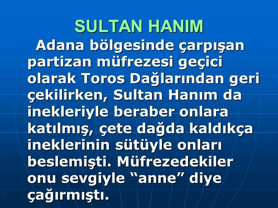 SULTAN HANIM Adana bölgesinde çarpışan partizan müfrezesi geçici olarak Toros Dağlarından geri çekilirken, Sultan Hanım da inekleriyle beraber onlara