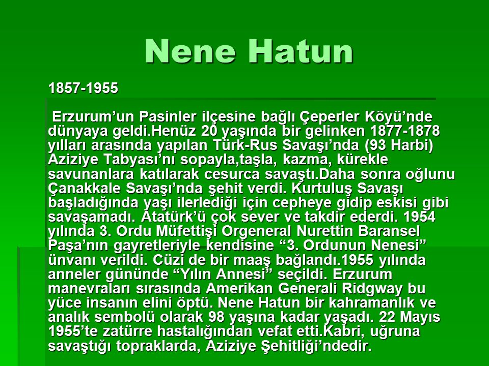 Nene Hatun 1857-1955 Erzurum'un Pasinler ilçesine bağlı Çeperler Köyü'nde dünyaya geldi.Henüz 20 yaşında bir gelinken 1877-1878 yılları arasında yapıl