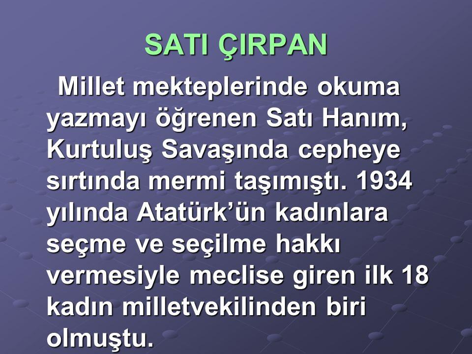 SATI ÇIRPAN Millet mekteplerinde okuma yazmayı öğrenen Satı Hanım, Kurtuluş Savaşında cepheye sırtında mermi taşımıştı. 1934 yılında Atatürk'ün kadınl