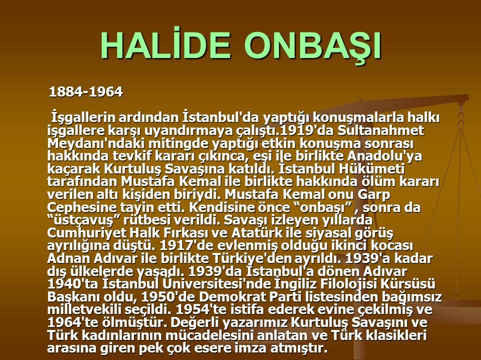 HALİDE ONBAŞI 1884-1964 İşgallerin ardından İstanbul'da yaptığı konuşmalarla halkı işgallere karşı uyandırmaya çalıştı.1919'da Sultanahmet Meydanı'nda