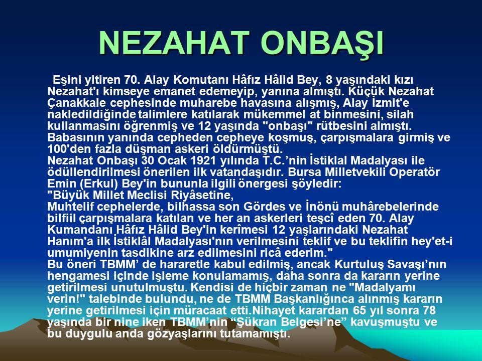 NEZAHAT ONBAŞI Eşini yitiren 70. Alay Komutanı Hâfız Hâlid Bey, 8 yaşındaki kızı Nezahat'ı kimseye emanet edemeyip, yanına almıştı. Küçük Nezahat Çana