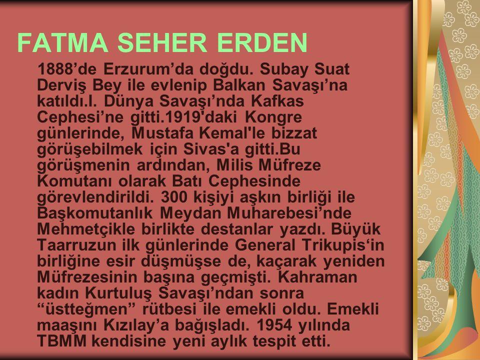 FATMA SEHER ERDEN 1888'de Erzurum'da doğdu. Subay Suat Derviş Bey ile evlenip Balkan Savaşı'na katıldı.I. Dünya Savaşı'nda Kafkas Cephesi'ne gitti.191