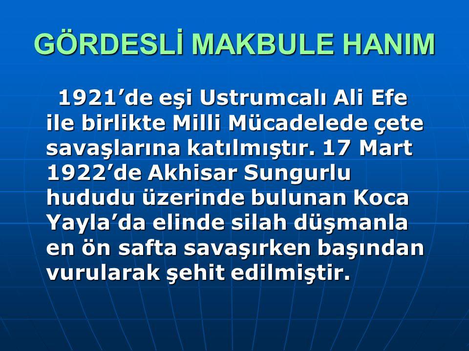 GÖRDESLİ MAKBULE HANIM 1921'de eşi Ustrumcalı Ali Efe ile birlikte Milli Mücadelede çete savaşlarına katılmıştır. 17 Mart 1922'de Akhisar Sungurlu hud