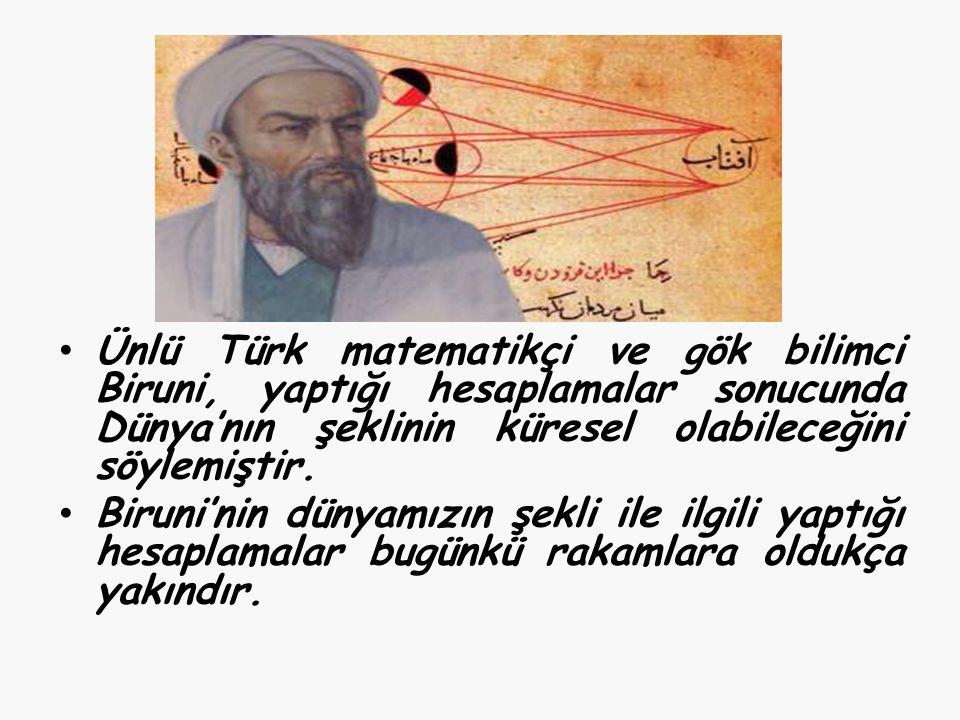 Ünlü Türk matematikçi ve gök bilimci Biruni, yaptığı hesaplamalar sonucunda Dünya'nın şeklinin küresel olabileceğini söylemiştir.