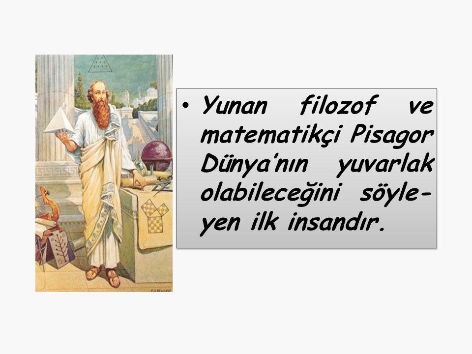 Yunan filozof ve matematikçi Pisagor Dünya'nın yuvarlak olabileceğini söyle- yen ilk insandır.
