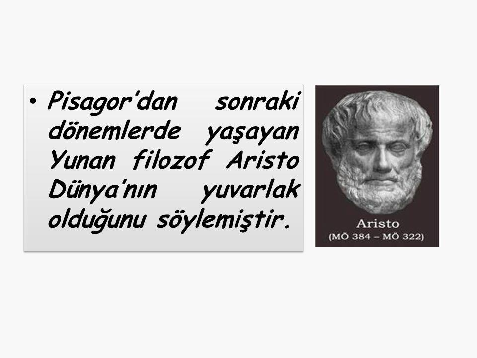 Pisagor'dan sonraki dönemlerde yaşayan Yunan filozof Aristo Dünya'nın yuvarlak olduğunu söylemiştir.