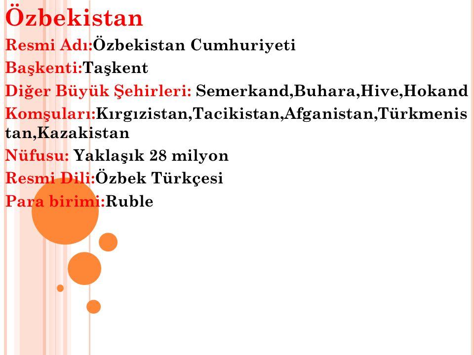 Özbekistan Resmi Adı:Özbekistan Cumhuriyeti Başkenti:Taşkent Diğer Büyük Şehirleri: Semerkand,Buhara,Hive,Hokand Komşuları:Kırgızistan,Tacikistan,Afganistan,Türkmenis tan,Kazakistan Nüfusu: Yaklaşık 28 milyon Resmi Dili:Özbek Türkçesi Para birimi:Ruble