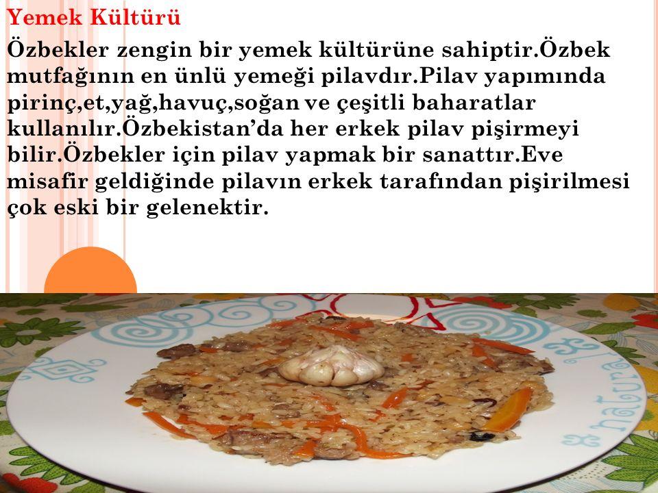 Yemek Kültürü Özbekler zengin bir yemek kültürüne sahiptir.Özbek mutfağının en ünlü yemeği pilavdır.Pilav yapımında pirinç,et,yağ,havuç,soğan ve çeşitli baharatlar kullanılır.Özbekistan'da her erkek pilav pişirmeyi bilir.Özbekler için pilav yapmak bir sanattır.Eve misafir geldiğinde pilavın erkek tarafından pişirilmesi çok eski bir gelenektir.