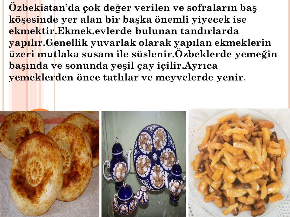 Özbekistan'da çok değer verilen ve sofraların baş köşesinde yer alan bir başka önemli yiyecek ise ekmektir.Ekmek,evlerde bulunan tandırlarda yapılır.Genellik yuvarlak olarak yapılan ekmeklerin üzeri mutlaka susam ile süslenir.Özbeklerde yemeğin başında ve sonunda yeşil çay içilir.Ayrıca yemeklerden önce tatlılar ve meyvelerde yenir.