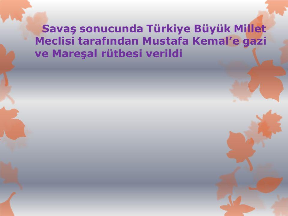 Savaş sonucunda Türkiye Büyük Millet Meclisi tarafından Mustafa Kemal'e gazi ve Mareşal rütbesi verildi