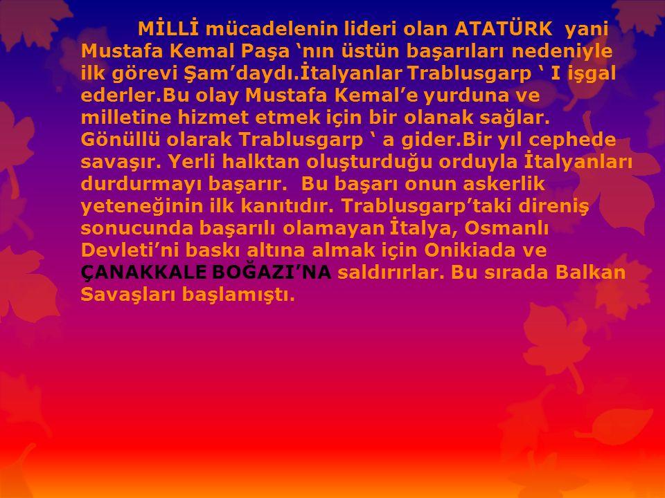 MİLLİ mücadelenin lideri olan ATATÜRK yani Mustafa Kemal Paşa 'nın üstün başarıları nedeniyle ilk görevi Şam'daydı.İtalyanlar Trablusgarp ' I işgal ed