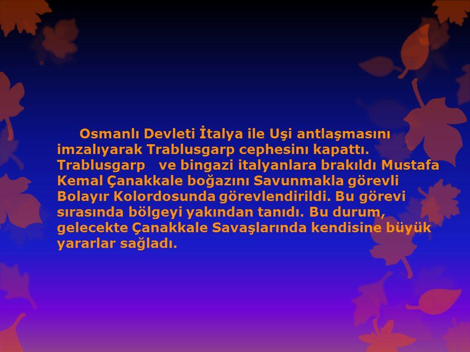 Osmanlı Devleti İtalya ile Uşi antlaşmasını imzalıyarak Trablusgarp cephesinı kapattı. Trablusgarp ve bingazi italyanlara brakıldı Mustafa Kemal Çanak