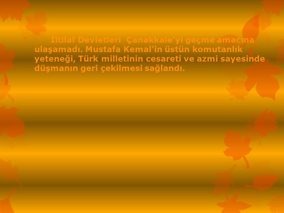 İltilaf Devletleri Çanakkale'yi geçme amacına ulaşamadı. Mustafa Kemal'in üstün komutanlık yeteneği, Türk milletinin cesareti ve azmi sayesinde düşman