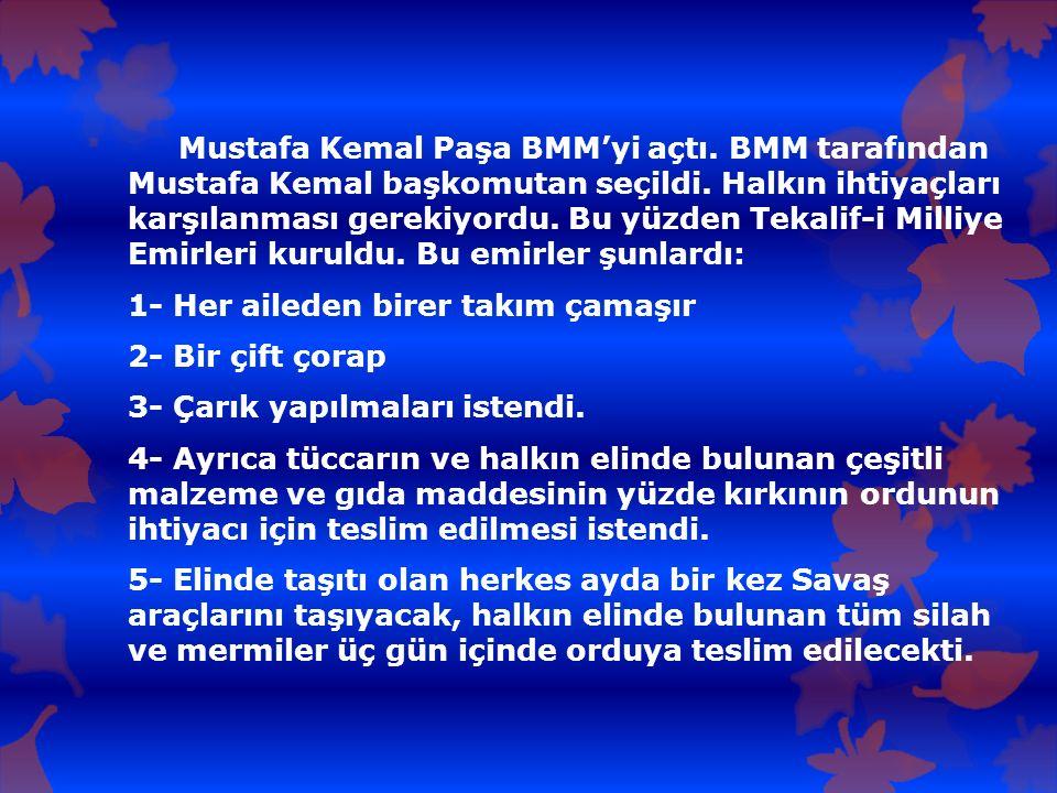 Mustafa Kemal Paşa BMM'yi açtı. BMM tarafından Mustafa Kemal başkomutan seçildi. Halkın ihtiyaçları karşılanması gerekiyordu. Bu yüzden Tekalif-i Mill