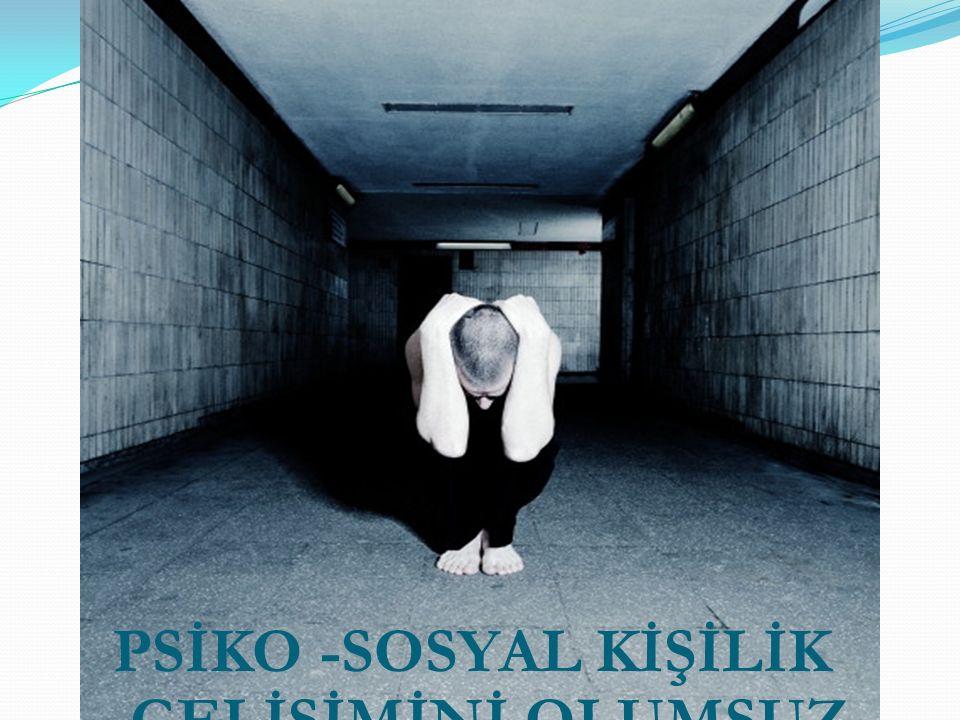 PSİKO -SOSYAL KİŞİLİK GELİŞİMİNİ OLUMSUZ YÖNDE ETKİLER