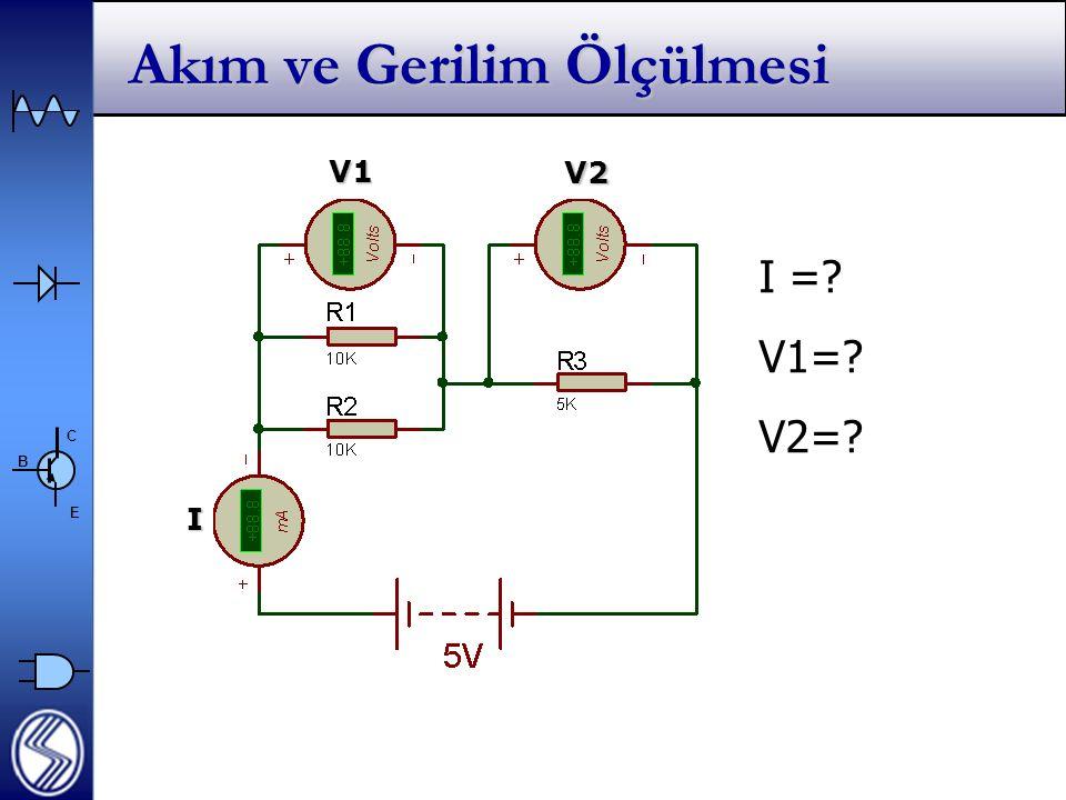 C E B Akım ve Gerilim Ölçülmesi I I =? V1=? V2=? V1 V2