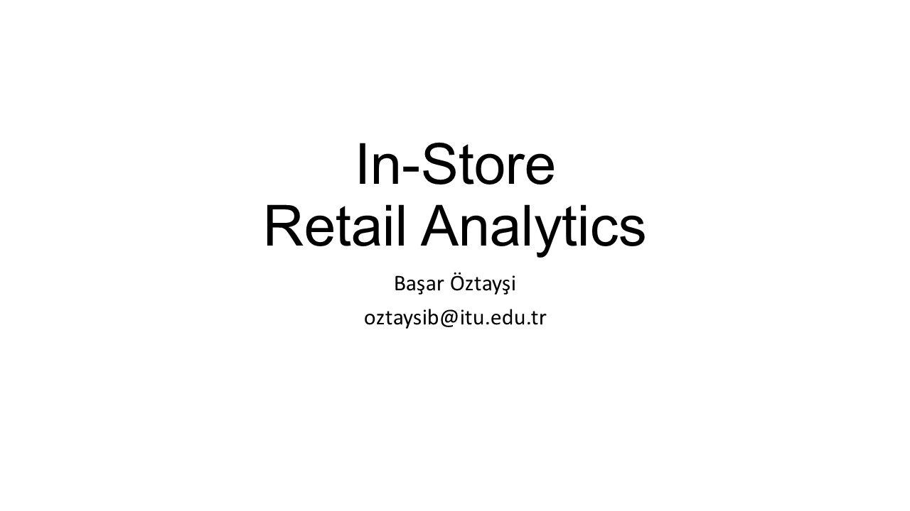 In-Store Retail Analytics Başar Öztayşi oztaysib@itu.edu.tr