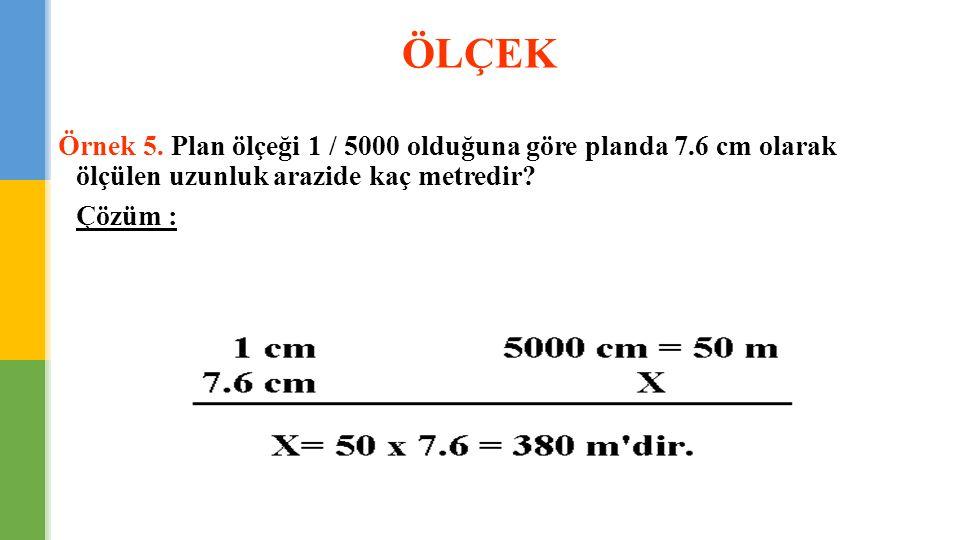 ÖLÇEK Örnek 5. Plan ölçeği 1 / 5000 olduğuna göre planda 7.6 cm olarak ölçülen uzunluk arazide kaç metredir? Çözüm :