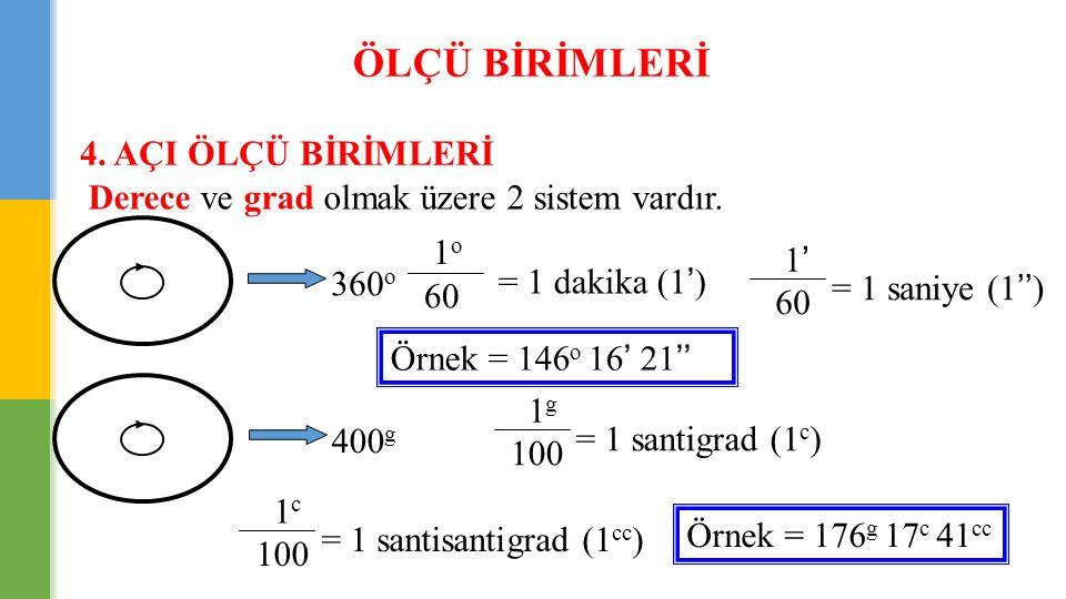 ÖLÇÜ BİRİMLERİ 4. AÇI ÖLÇÜ BİRİMLERİ Derece ve grad olmak üzere 2 sistem vardır. 360 o 1 o 60 = 1 dakika (1') 1' 60 = 1 saniye (1'') Örnek = 146 o 16'