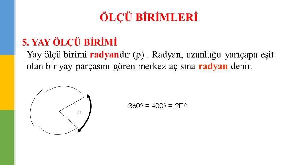 ÖLÇÜ BİRİMLERİ 5. YAY ÖLÇÜ BİRİMİ Yay ölçü birimi radyandır (ρ). Radyan, uzunluğu yarıçapa eşit olan bir yay parçasını gören merkez açısına radyan den