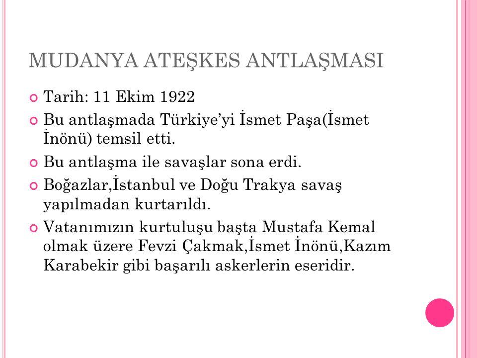 MUDANYA ATEŞKES ANTLAŞMASI Tarih: 11 Ekim 1922 Bu antlaşmada Türkiye'yi İsmet Paşa(İsmet İnönü) temsil etti.