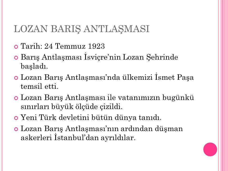 LOZAN BARIŞ ANTLAŞMASI Tarih: 24 Temmuz 1923 Barış Antlaşması İsviçre'nin Lozan Şehrinde başladı.