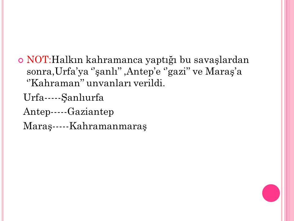NOT:Halkın kahramanca yaptığı bu savaşlardan sonra,Urfa'ya ''şanlı'',Antep'e ''gazi'' ve Maraş'a ''Kahraman'' unvanları verildi.