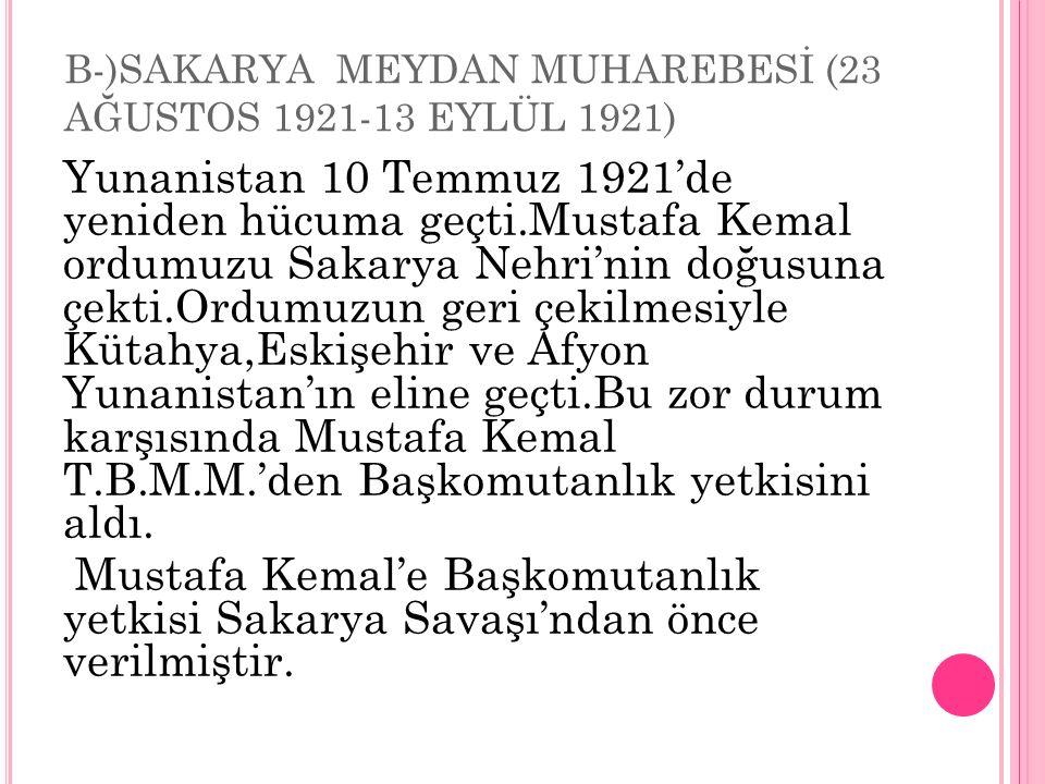 B-)SAKARYA MEYDAN MUHAREBESİ (23 AĞUSTOS 1921-13 EYLÜL 1921) Yunanistan 10 Temmuz 1921'de yeniden hücuma geçti.Mustafa Kemal ordumuzu Sakarya Nehri'nin doğusuna çekti.Ordumuzun geri çekilmesiyle Kütahya,Eskişehir ve Afyon Yunanistan'ın eline geçti.Bu zor durum karşısında Mustafa Kemal T.B.M.M.'den Başkomutanlık yetkisini aldı.