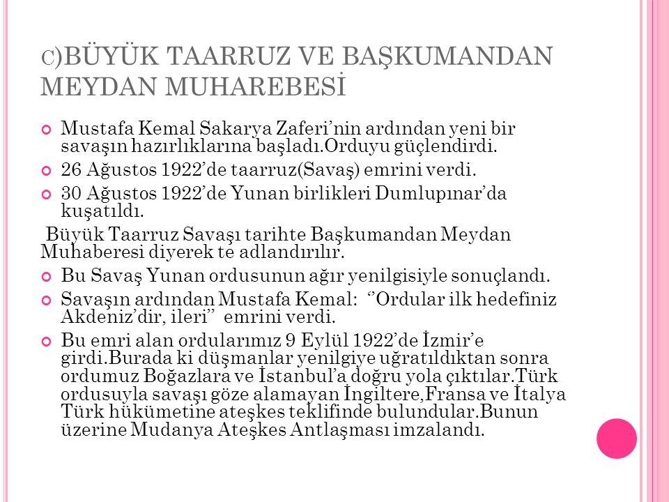 C )BÜYÜK TAARRUZ VE BAŞKUMANDAN MEYDAN MUHAREBESİ Mustafa Kemal Sakarya Zaferi'nin ardından yeni bir savaşın hazırlıklarına başladı.Orduyu güçlendirdi.