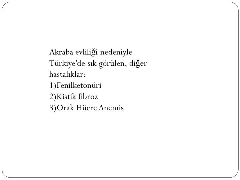 Akraba evlili ğ i nedeniyle Türkiye'de sık görülen, di ğ er hastalıklar: 1)Fenilketonüri 2)Kistik fibroz 3)Orak Hücre Anemis