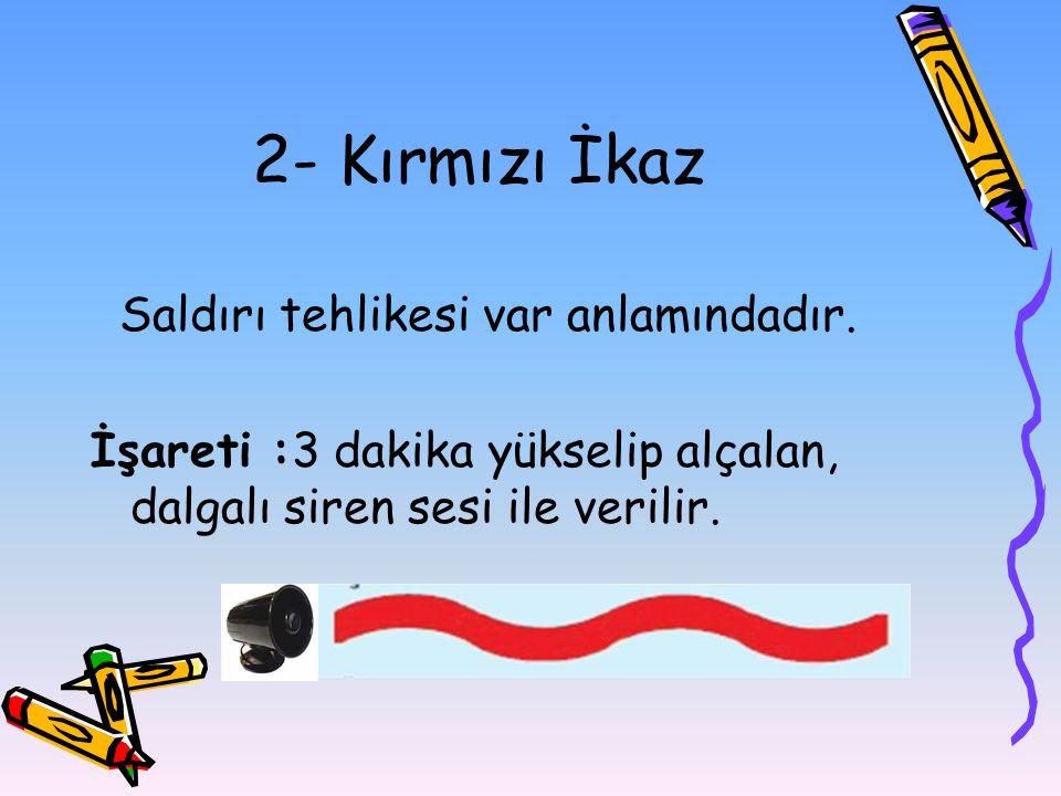2- Kırmızı İkaz Saldırı tehlikesi var anlamındadır. İşareti :3 dakika yükselip alçalan, dalgalı siren sesi ile verilir.