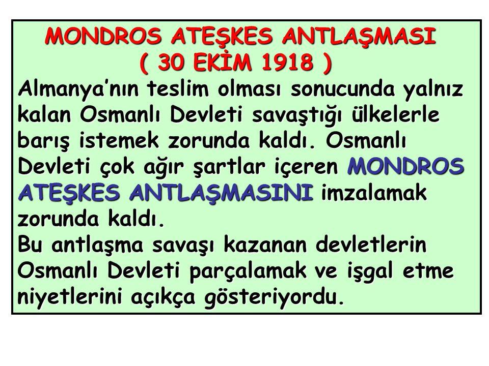 MONDROS ATEŞKES ANTLAŞMASI ( 30 EKİM 1918 ) ( 30 EKİM 1918 ) Almanya'nın teslim olması sonucunda yalnız kalan Osmanlı Devleti savaştığı ülkelerle barış istemek zorunda kaldı.