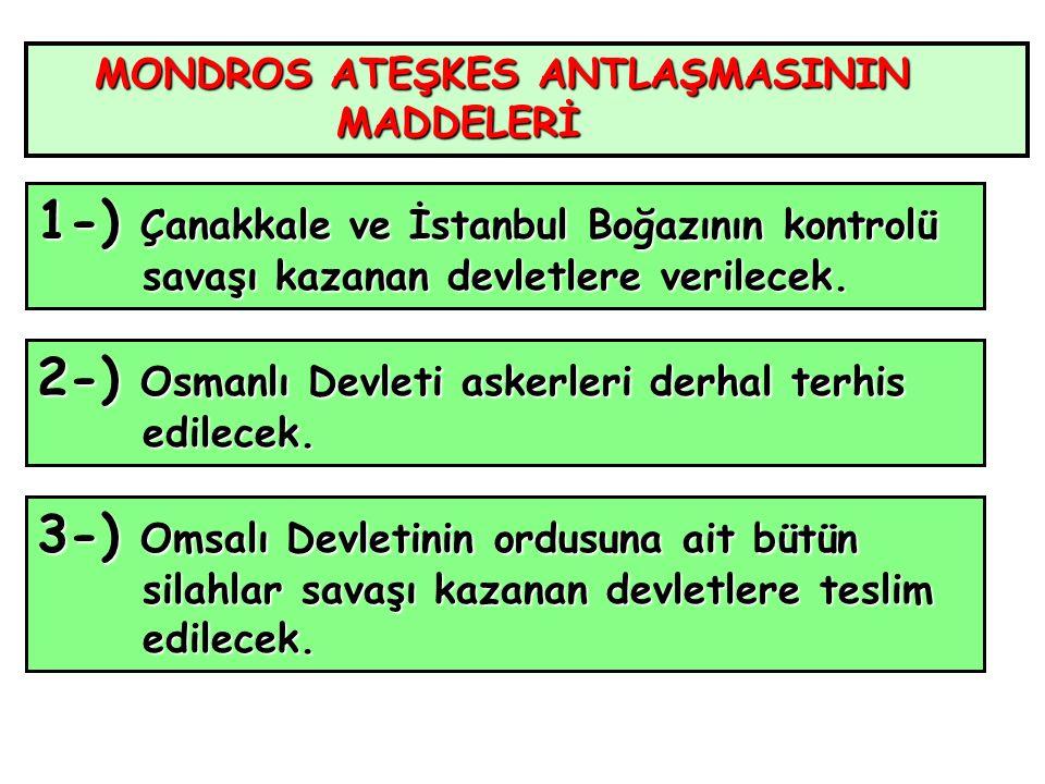 MONDROS ATEŞKES ANTLAŞMASININ MADDELERİ MADDELERİ 1-) Çanakkale ve İstanbul Boğazının kontrolü savaşı kazanan devletlere verilecek.