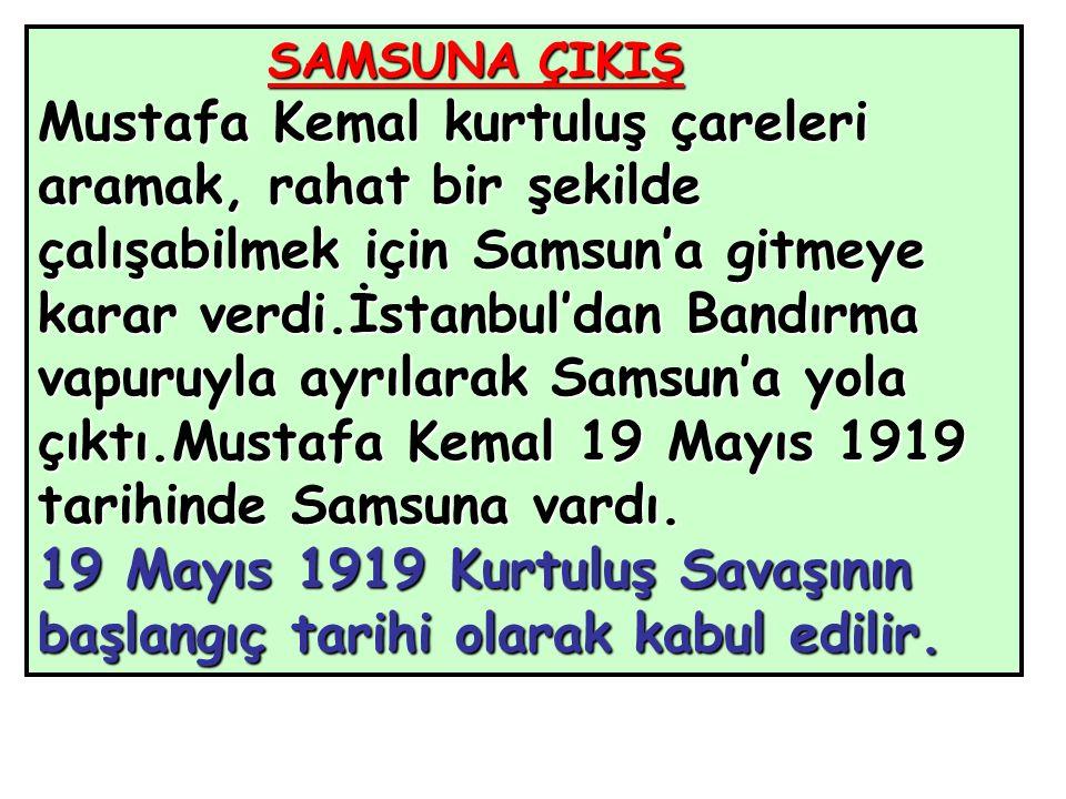 SAMSUNA ÇIKIŞ Mustafa Kemal kurtuluş çareleri aramak, rahat bir şekilde çalışabilmek için Samsun'a gitmeye karar verdi.İstanbul'dan Bandırma vapuruyla ayrılarak Samsun'a yola çıktı.Mustafa Kemal 19 Mayıs 1919 tarihinde Samsuna vardı.