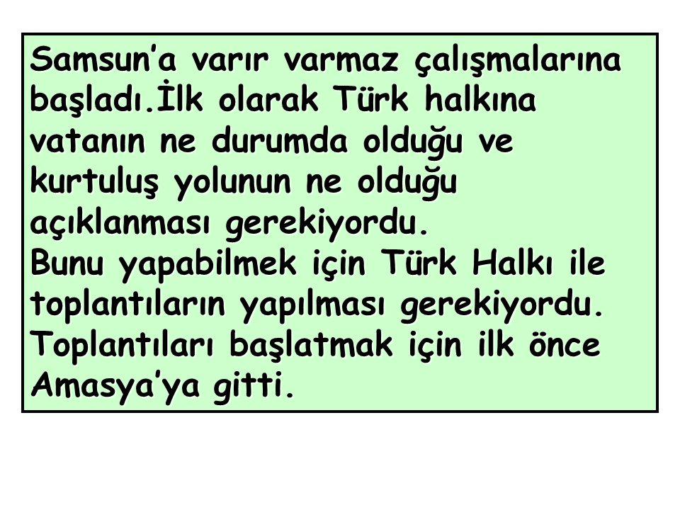 Samsun'a varır varmaz çalışmalarına başladı.İlk olarak Türk halkına vatanın ne durumda olduğu ve kurtuluş yolunun ne olduğu açıklanması gerekiyordu.