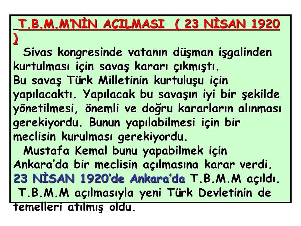 T.B.M.M'NİN AÇILMASI ( 23 NİSAN 1920 ) T.B.M.M'NİN AÇILMASI ( 23 NİSAN 1920 ) Sivas kongresinde vatanın düşman işgalinden kurtulması için savaş kararı çıkmıştı.