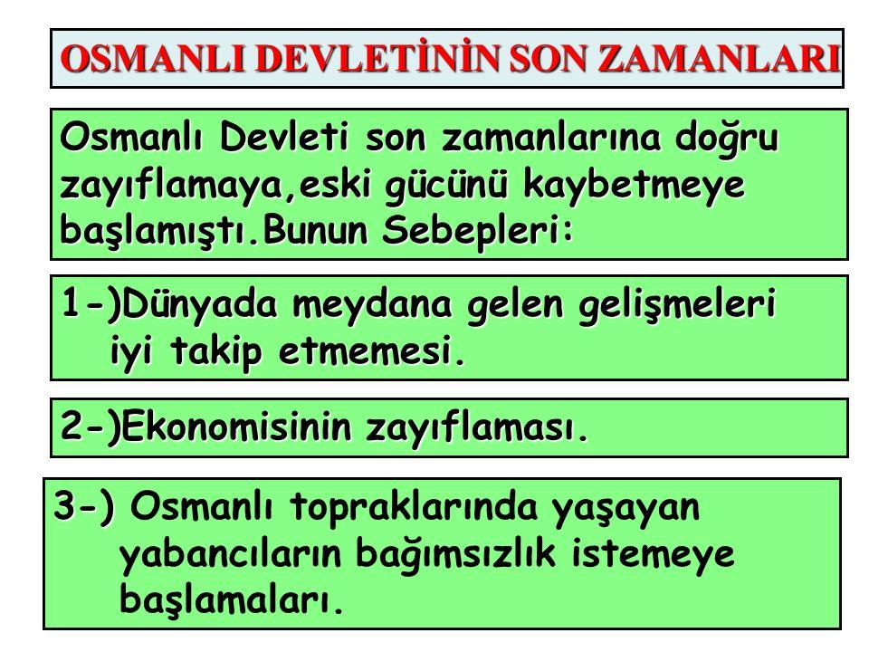 OSMANLI DEVLETİNİN SON ZAMANLARI Osmanlı Devleti son zamanlarına doğru zayıflamaya,eski gücünü kaybetmeye başlamıştı.Bunun Sebepleri: 1-)Dünyada meydana gelen gelişmeleri iyi takip etmemesi.