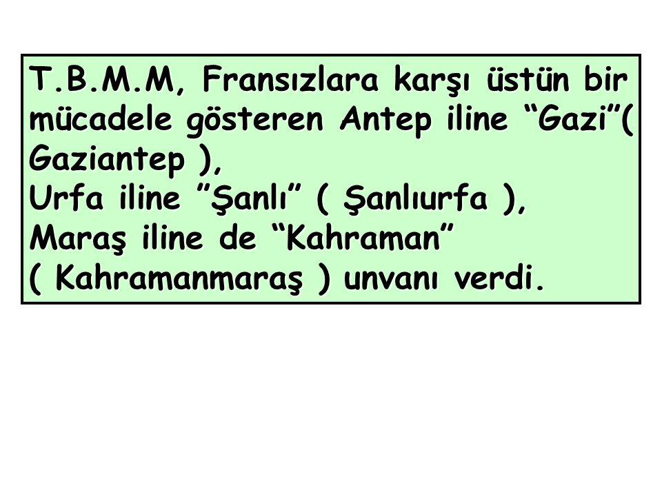 T.B.M.M, Fransızlara karşı üstün bir mücadele gösteren Antep iline Gazi ( Gaziantep ), Urfa iline Şanlı ( Şanlıurfa ), Maraş iline de Kahraman ( Kahramanmaraş ) unvanı verdi.